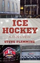 Ice Hockey - A Fan's View ebook by Steve Flemming