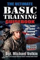 Ultimate Basic Training: Tips, Tricks, and Tactics for Surviving Boot Camp - Tips, Tricks, and Tactics for Surviving Boot Camp ebook by Michael Volkin