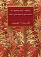 A Grammar of Tariana, from Northwest Amazonia ebook by Alexandra Y. Aikhenvald
