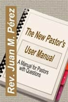 The New Pastor's User Manual: A Manual for Pastors with Questions ebook by