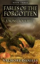 A Monstrous Myth (Fables Of The Forgotten, Book Three) ebook by Valmore Daniels