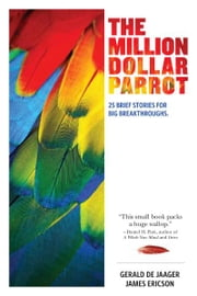 The Million Dollar Parrot: 25 Brief Stories for Big Breakthroughs ebook by Gerald de Jaager,James Ericson