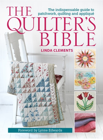 The Quilter's Bible - The indespensable guide to patchwork, quilting, and applique ebook by Clements