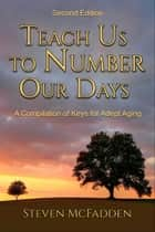 Teach Us to Number Our Days: Keys for Adept Aging ebook by Steven McFadden