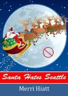 Santa Hates Seattle ebook by Merri Hiatt