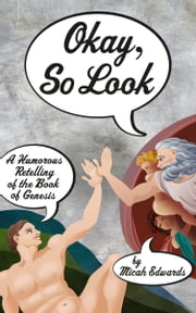 Okay, So Look: A Humorous Retelling of the Book of Genesis ebook by Micah Edwards