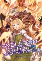 Skeleton Knight in Another World (Light Novel) Vol. 6 ebook by Ennki Hakari, KeG