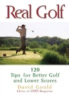Real Golf: 120 Tips for Better Golf and Lower Scores - 120 Tips for Better Golf and Lower Scores ebook by David Gould