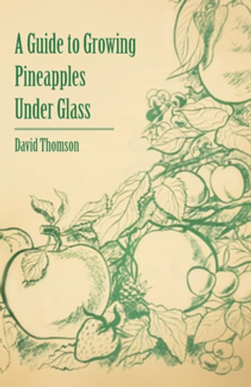 A Guide to Growing Pineapples under Glass ebook by David Thomson