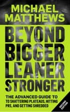 Beyond Bigger Leaner Stronger - The Advanced Guide to Shattering Plateaus, Hitting PRs, and Getting Shredded ebook by Michael Matthews