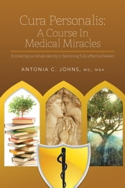 Cura Personalis: A Course In Medical Miracles - Embracing our whole identity in becoming fully effective healers ebook by Antonia C. Johns, MD, MBA