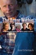 The Actor Within - Intimate Conversations with Great Actors ebook by Rose Eichenbaum, Rose Eichenbaum, Aron Hirt-Manheimer