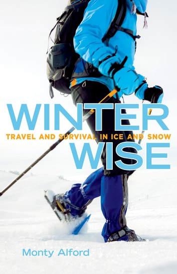 Winter Wise - Travel and Survival in Ice and Snow ebook by Monty Alford