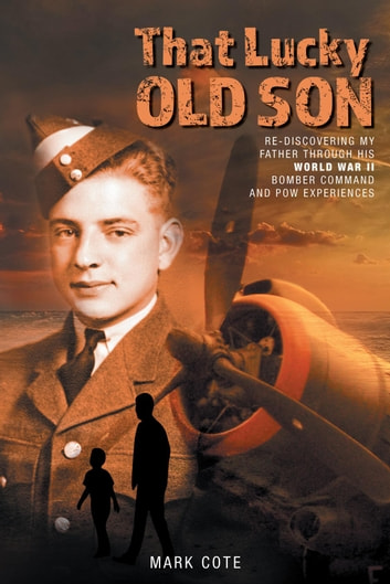 That Lucky Old Son - Re-discovering My Father Through His World War II Bomber Command and POW Experiences ebook by Mark Cote