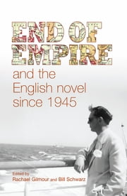 End of empire and the English novel since 1945 ebook by Rachael Gilmour,Bill Schwarz