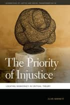 The Priority of Injustice - Locating Democracy in Critical Theory ebook by Mathew Coleman, Clive Barnett, Nik Heynen,...