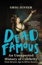 Dead Famous - An Unexpected History of Celebrity from Bronze Age to Silver Screen ebook by Greg Jenner