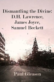 Dismantling the Divine: D.H. Lawrence, James Joyce, Samuel Beckett ebook by Paul Gleason
