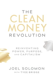Clean Money Revolution - Reinventing Power, Purpose, and Capitalism ebook by Joel Solomon
