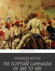 The Egyptian Campaigns of 1882 to 1885 ebook by Charles Royle