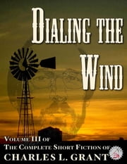 The Complete Short Fiction of Charles L. Grant Volume 3: Dialing the Wind ebook by Charles L. Grant