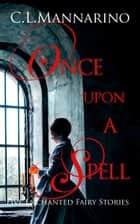 Once Upon a Spell: Five Enchanted Fairy Stories ebook by C.L. Mannarino