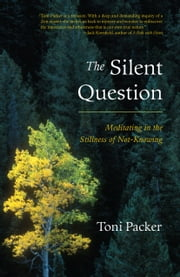 The Silent Question - Meditating in the Stillness of Not-Knowing ebook by Toni Packer,John V. Canfield