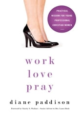 Work, Love, Pray - Practical Wisdom for Young Professional Christian Women ebook by Diane Paddison