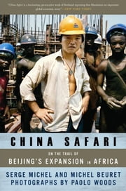 China Safari - On the Trail of Beijing's Expansion in Africa ebook by Serge Michel,Michel Beuret,Paolo Woods