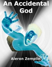 An Accidental God: The Evolution of Religion, or How a Boy from the Dawn of Civilization Became the God of Jews, Christians, and Muslims ebook by Aleron Zemplin