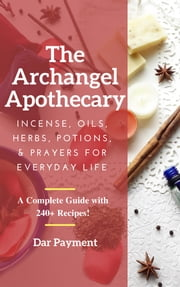The Archangel Apothecary - Incense, Oils, Herbs, Potions, & Prayers for Everyday Life ebook by Dar Payment