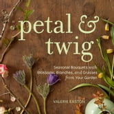 Petal & Twig - Seasonal Bouquets with Blossoms, Branches, and Grasses from Your Garden ebook by Valerie Easton