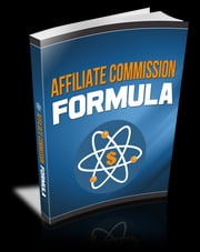 Affiliate Commission Formula - Discover The Easiest Ways To Generate More Commission Using These Little Known Secrets ebook by Anonymous