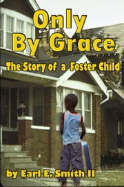 Only By Grace: The Story of a Foster Child ebook by Earl E. Smith II II