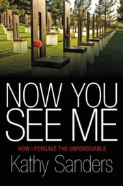 Now You See Me - How I Forgave the Unforgivable ebook by Kathy Sanders