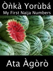 Onka Yoruba: My First Naija Numbers - A Child's Yoruba-English Picture Book of Counting ebook by Ata Agoro