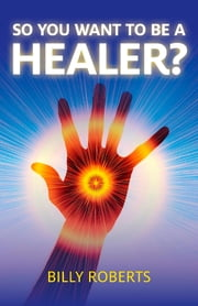 So You Want To be A Healer? ebook by Billy Roberts