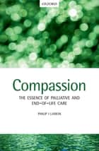 Compassion - The Essence of Palliative and End-of-Life Care ebook by Philip J. Larkin