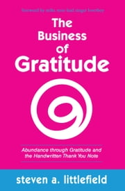The Business of Gratitude - Abundance Through Gratitude and the Handwritten Thank You Note ebook by Steven A. Littlefield