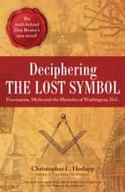 Deciphering the Lost Symbol - Freemasons, Myths and the Mysteries of Washington, D.C. ebook by Christopher Hodapp