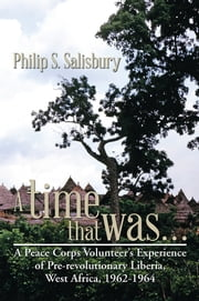 A time that was… - A Peace Corps Volunteer's Experience of Pre-revolutionary Liberia, West Africa, 1962-1964 ebook by Philip S. Salisbury