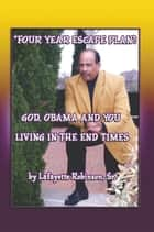 """Four Year Escape Plan"":God, Obama and You Living in the End Times ebook by Lafayette Robinson Sr."