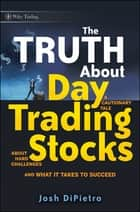 The Truth About Day Trading Stocks - A Cautionary Tale About Hard Challenges and What It Takes To Succeed ebook by Josh DiPietro