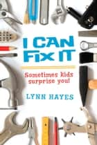 I Can Fix It - Sometimes Kids Surprise You! ebook by Lynn Hayes