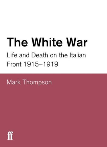The White War - Life and Death on the Italian Front, 1915-1919 ebook by Mark Thompson