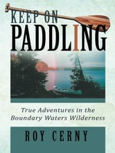 KEEP ON PADDLING - True Adventures in the Boundary Waters Wilderness ebook by Roy Cerny