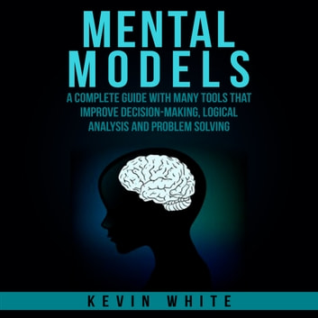 Mental Models - A complete guide with many tools that improve decision-making, logical analysis and problem solving. audiobook by Kevin White