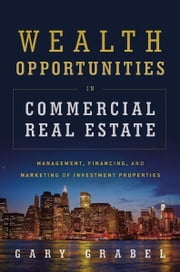 Wealth Opportunities in Commercial Real Estate - Management, Financing and Marketing of Investment Properties ebook by Gary Grabel