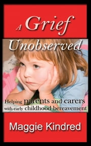 A Grief Unobserved - Helping parents and carers with early childhood bereavement ebook by Maggie Kindred