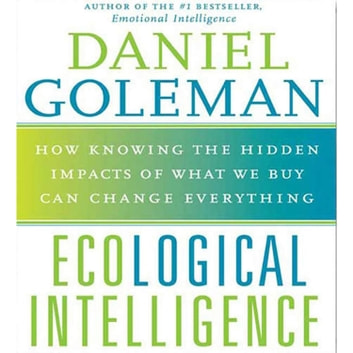 Ecological Intelligence - How Knowing the Hidden Impacts of What We Buy Can Change Everything audiobook by Prof. Daniel Goleman, Ph.D.